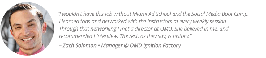 """I wouldn't have this job without Miami Ad School and the Social Media Boot Camp. I learned tons and networked with the instructors at every weekly session.  Through that networking I met a director at OMD. She believed in me, and recommended I interview. The rest, as they say, is history."" – Zach Solomon • Manager @ OMD Ignition Factory"